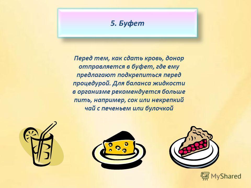 5. Буфет Перед тем, как сдать кровь, донор отправляется в буфет, где ему предлагают подкрепиться перед процедурой. Для баланса жидкости в организме рекомендуется больше пить, например, сок или некрепкий чай с печеньем или булочкой
