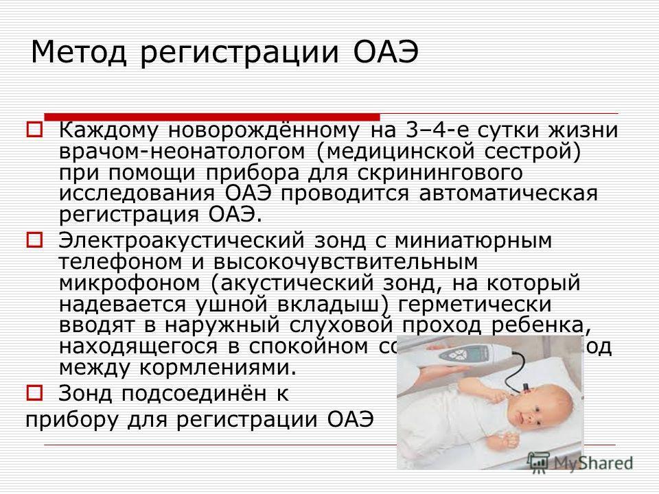 Каждому новорождённому на 3–4-е сутки жизни врачом-неонатологом (медицинской сестрой) при помощи прибора для скринингового исследования ОАЭ проводится автоматическая регистрация ОАЭ. Электроакустический зонд с миниатюрным телефоном и высокочувствител