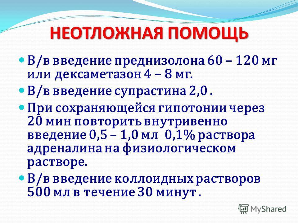 В/в введение преднизолона 60 – 120 мг или дексаметазон 4 – 8 мг. В/в введение супрастина 2,0. При сохраняющейся гипотонии через 20 мин повторить внутривенно введение 0,5 – 1,0 мл 0,1% раствора адреналина на физиологическом растворе. В/в введение колл