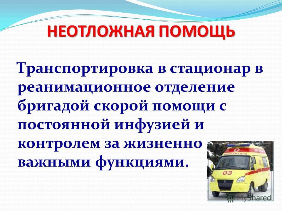 Транспортировка в стационар в реанимационное отделение бригадой скорой помощи с постоянной инфузией и контролем за жизненно важными функциями. НЕОТЛОЖНАЯ ПОМОЩЬ