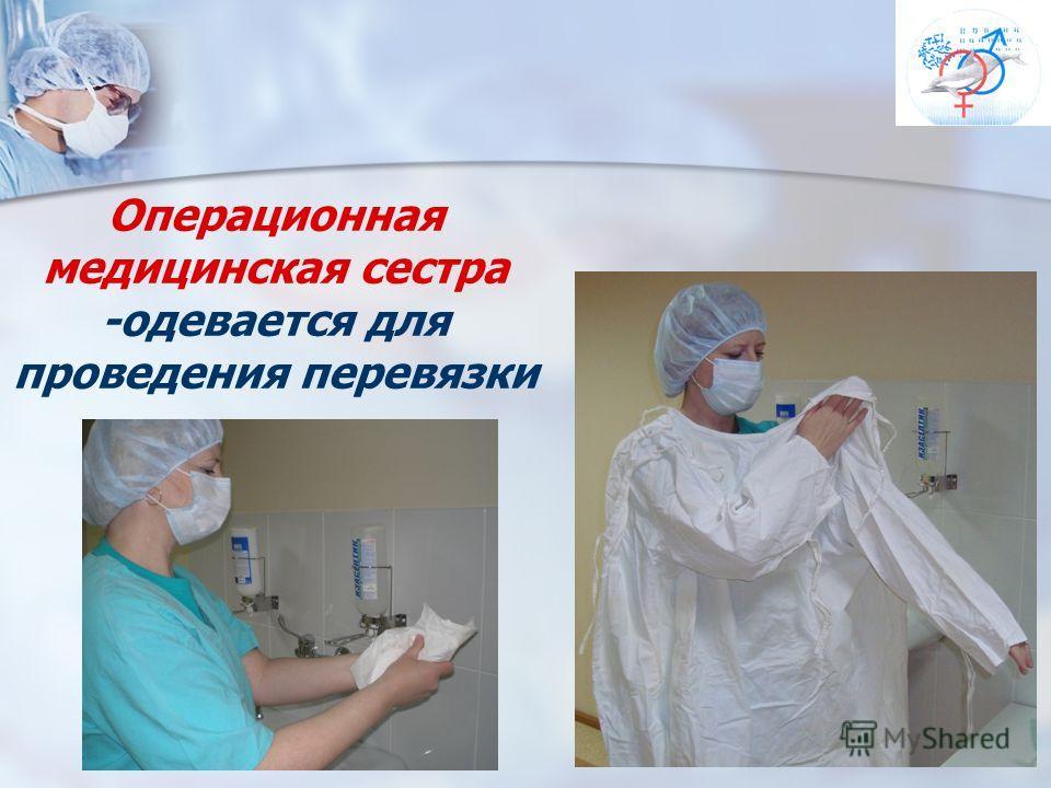 Операционная медицинская сестра -одевается для проведения перевязки