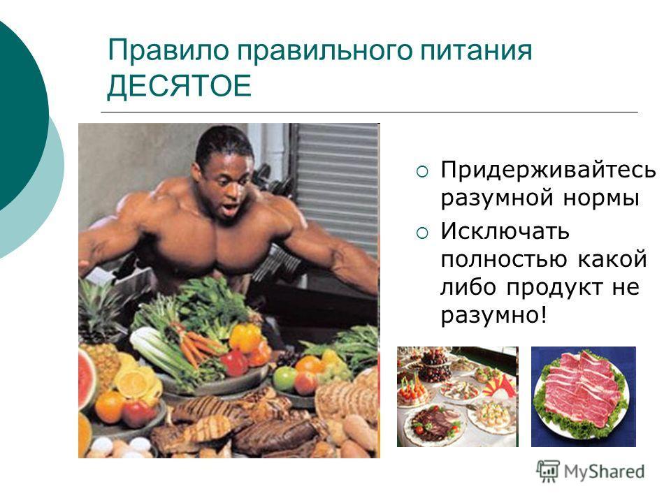Правило правильного питания ДЕСЯТОЕ Придерживайтесь разумной нормы Исключать полностью какой либо продукт не разумно!