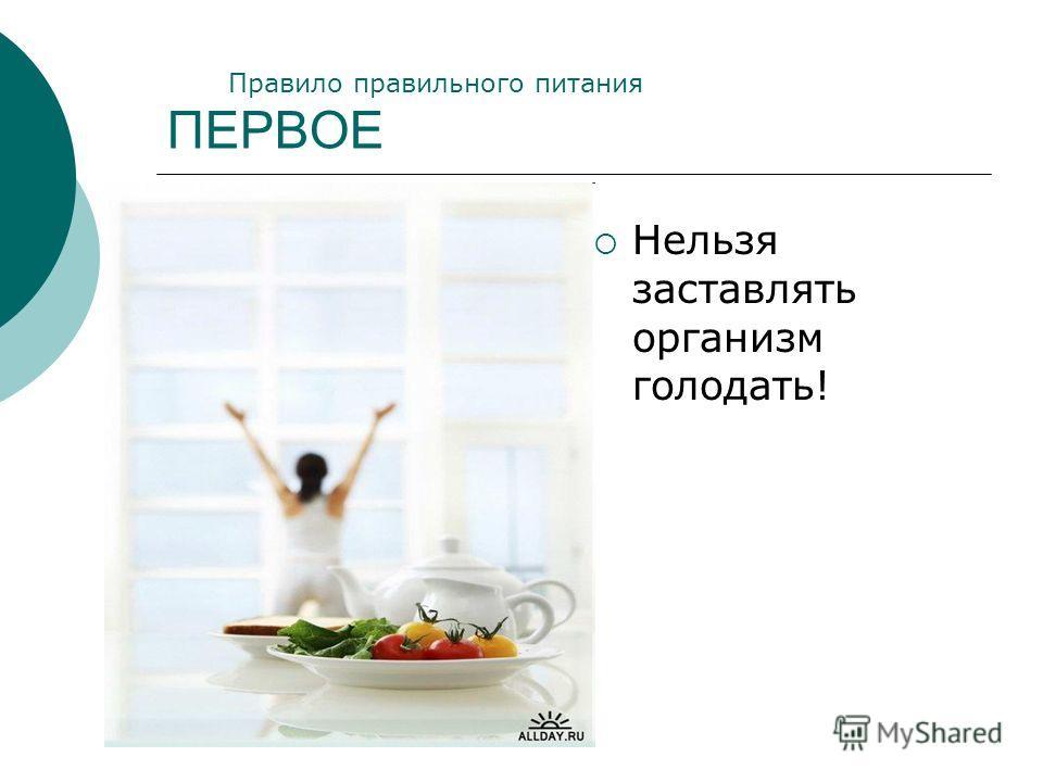 ПЕРВОЕ Нельзя заставлять организм голодать! Правило правильного питания