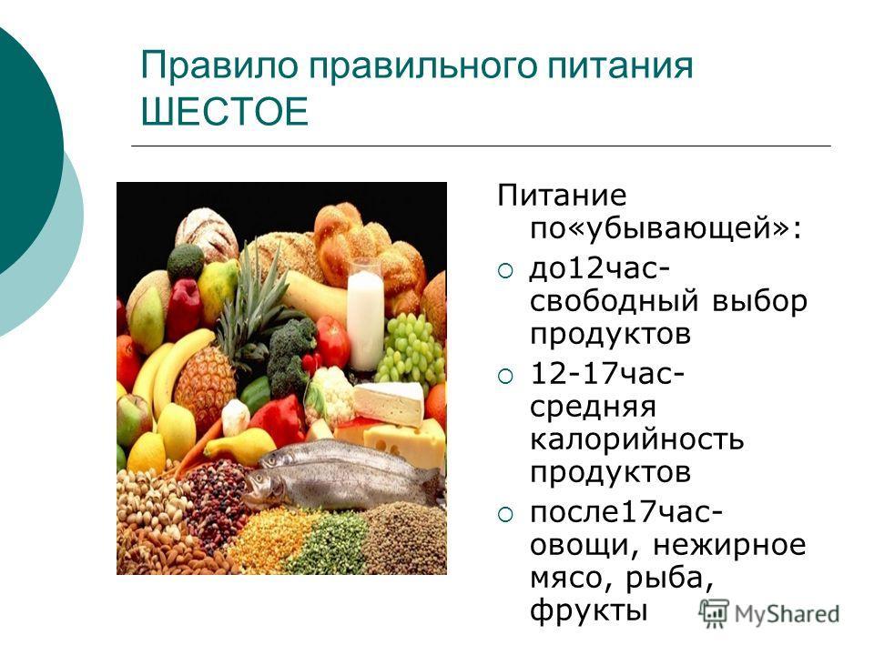Правило правильного питания ШЕСТОЕ Питание по«убывающей»: до12час- свободный выбор продуктов 12-17час- средняя калорийность продуктов после17час- овощи, нежирное мясо, рыба, фрукты
