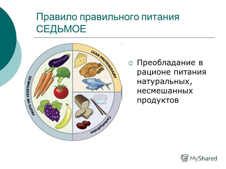 Правило правильного питания СЕДЬМОЕ Преобладание в рационе питания натуральных, несмешанных продуктов