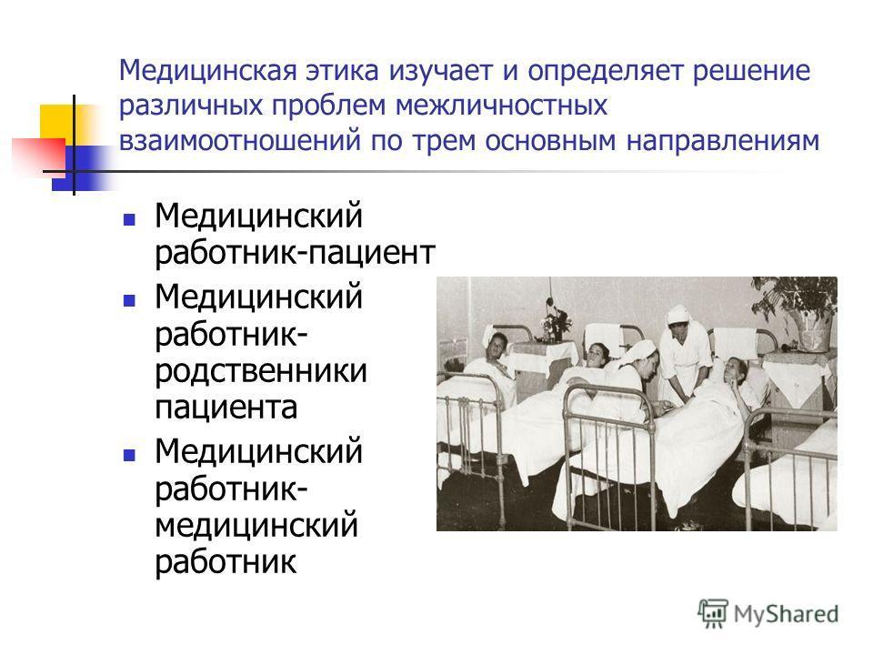 Медицинская этика изучает и определяет решение различных проблем межличностных взаимоотношений по трем основным направлениям Медицинский работник-пациент Медицинский работник- родственники пациента Медицинский работник- медицинский работник