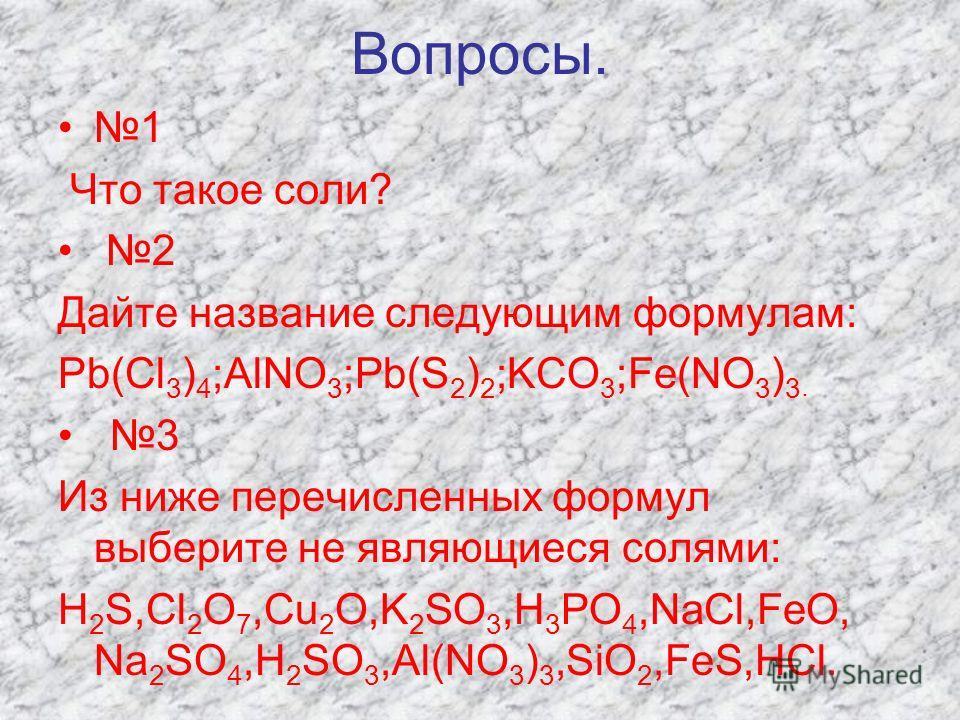 Вопросы. 1 Что такое соли? 2 Дайте название следующим формулам: Pb(Cl 3 ) 4 ;AlNO 3 ;Pb(S 2 ) 2 ;KCO 3 ;Fe(NO 3 ) 3. 3 Из ниже перечисленных формул выберите не являющиеся солями: H 2 S,Cl 2 O 7,Cu 2 O,K 2 SO 3,H 3 PO 4,NaCl,FeO, Na 2 SO 4,H 2 SO 3,Al