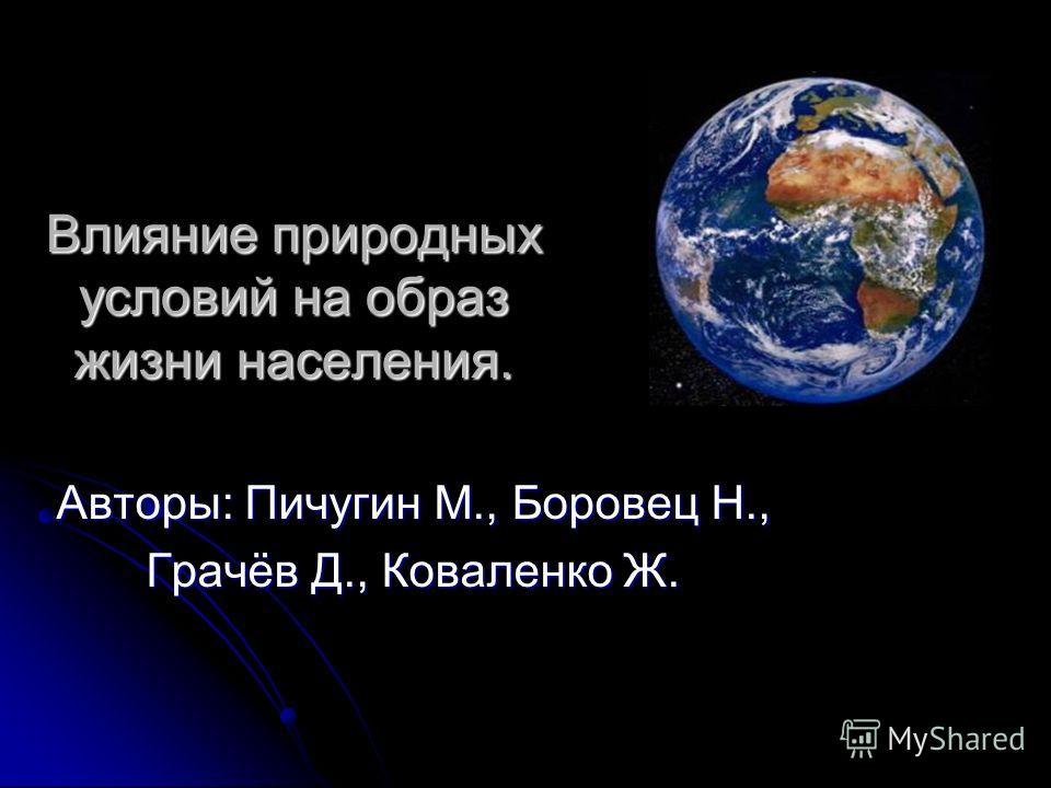 Влияние природных условий на образ жизни населения. Авторы: Пичугин М., Боровец Н., Грачёв Д., Коваленко Ж.