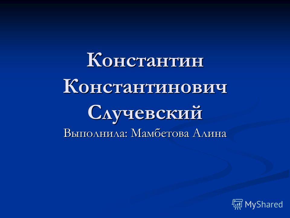 Константин Константинович Случевский Выполнила: Мамбетова Алина