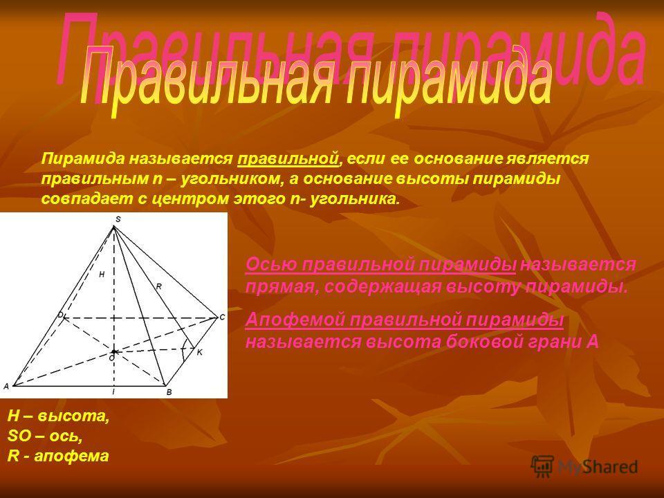 Пирамида называется правильной, если ее основание является правильным n – угольником, а основание высоты пирамиды совпадает с центром этого n- угольника. H – высота, SO – ось, R - апофема Осью правильной пирамиды называется прямая, содержащая высоту
