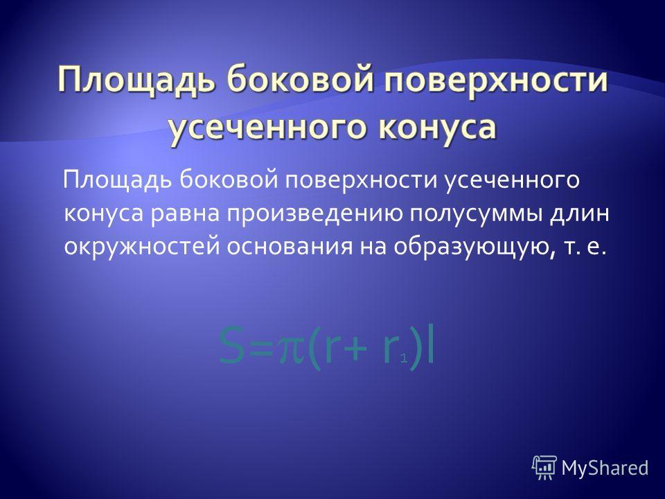 Площадь боковой поверхности усеченного конуса равна произведению полусуммы длин окружностей основания на образующую, т. е. S= (r+ r 1 )l