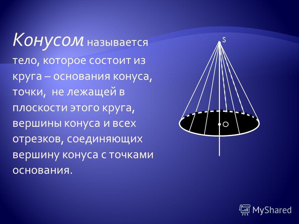 Конусом называется тело, которое состоит из круга – основания конуса, точки, не лежащей в плоскости этого круга, вершины конуса и всех отрезков, соединяющих вершину конуса с точками основания. О S