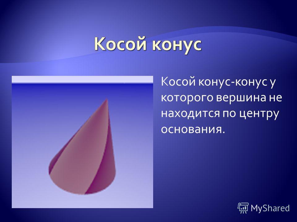 Косой конус-конус у которого вершина не находится по центру основания.