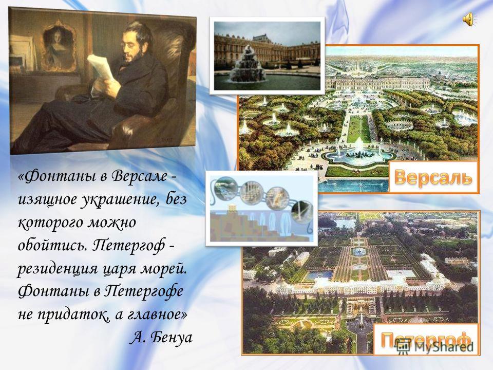 «Фонтаны в Версале - изящное украшение, без которого можно обойтись. Петергоф - резиденция царя морей. Фонтаны в Петергофе не придаток, а главное» А. Бенуа