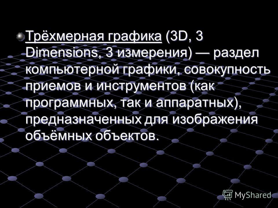 Трёхмерная графика (3D, 3 Dimensions, 3 измерения) раздел компьютерной графики, совокупность приемов и инструментов (как программных, так и аппаратных), предназначенных для изображения объёмных объектов.
