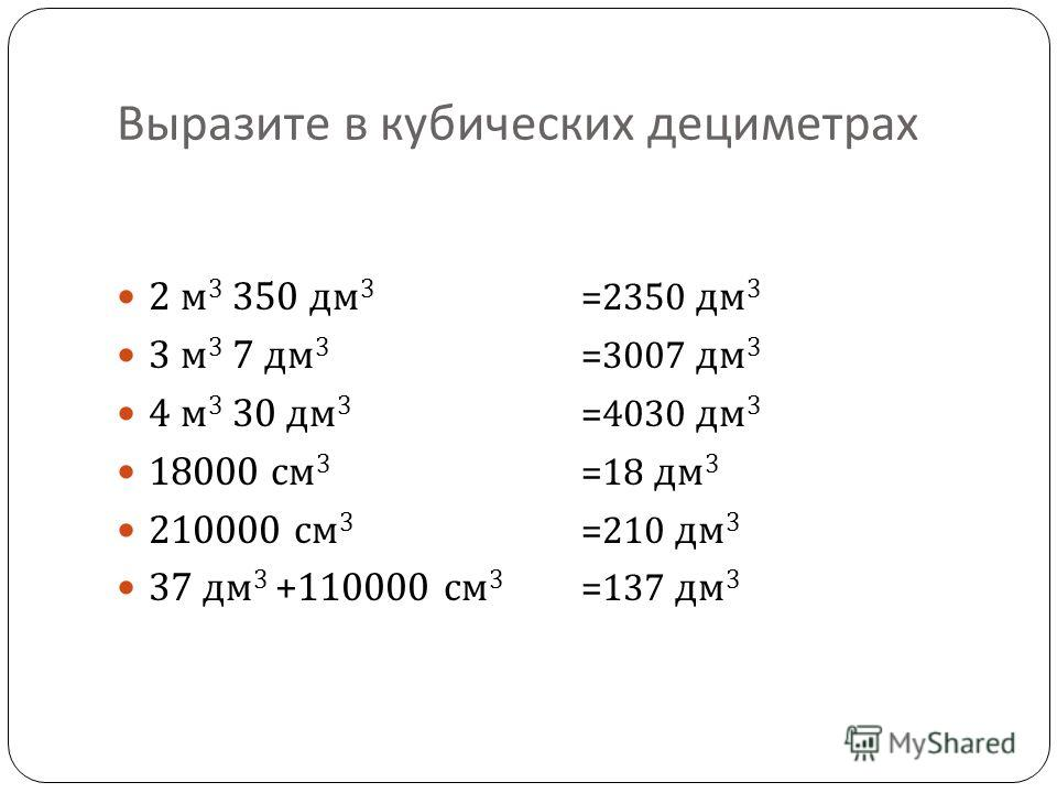 Выразите в кубических дециметрах 2 м 3 350 дм 3 3 м 3 7 дм 3 4 м 3 30 дм 3 18000 см 3 210000 см 3 37 дм 3 +110000 см 3 =2350 дм 3 =3007 дм 3 =4030 дм 3 =18 дм 3 =210 дм 3 =137 дм 3