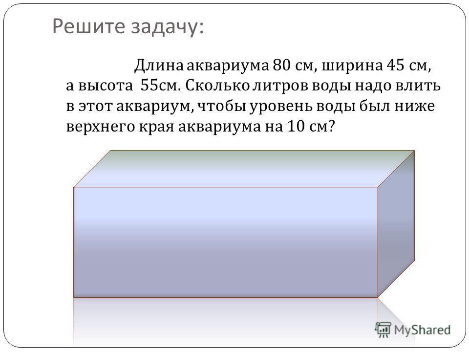 Решите задачу : Длина аквариума 80 см, ширина 45 см, а высота 55 см. Сколько литров воды надо влить в этот аквариум, чтобы уровень воды был ниже верхнего края аквариума на 10 см ?
