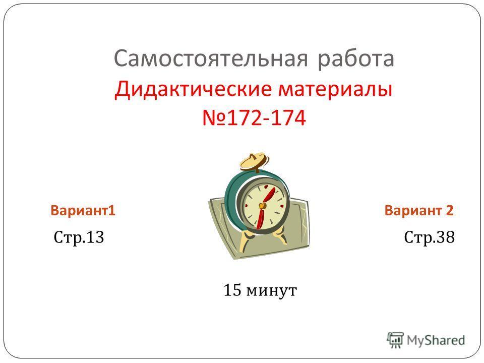 Самостоятельная работа Дидактические материалы 172-174 Вариант 1 Вариант 2 Стр.13 Стр.38 15 минут