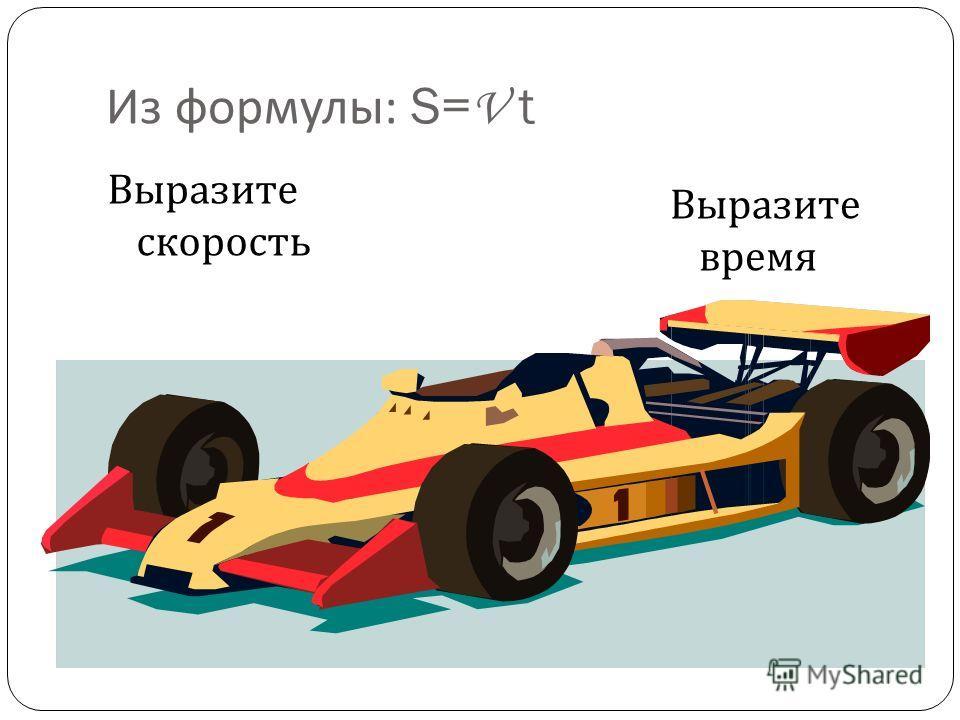 Из формулы : S= V t Выразите скорость Выразите время