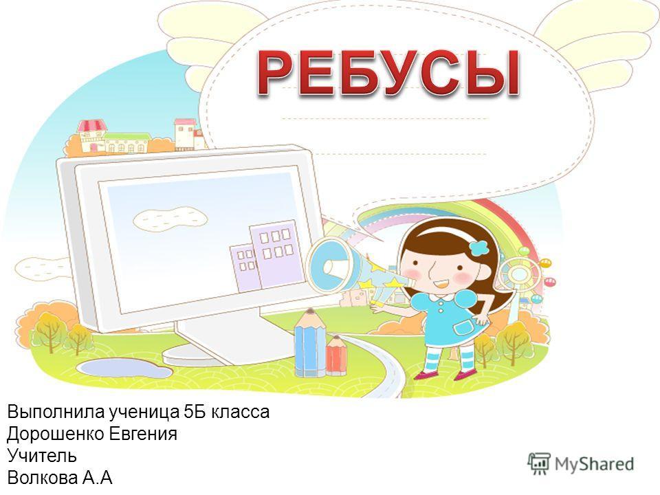 Выполнила ученица 5Б класса Дорошенко Евгения Учитель Волкова А.А