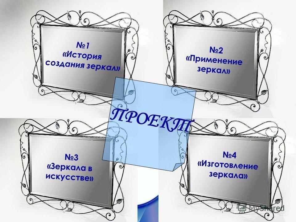 1 «История создания зеркал» 2 «Применение зеркал» 3 «Зеркала в искусстве» 4 «Изготовление зеркала» ПРОЕКТ