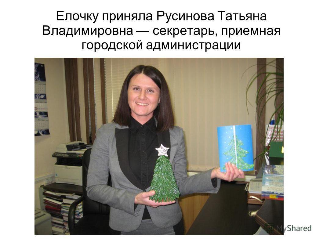 Елочку приняла Русинова Татьяна Владимировна секретарь, приемная городской администрации