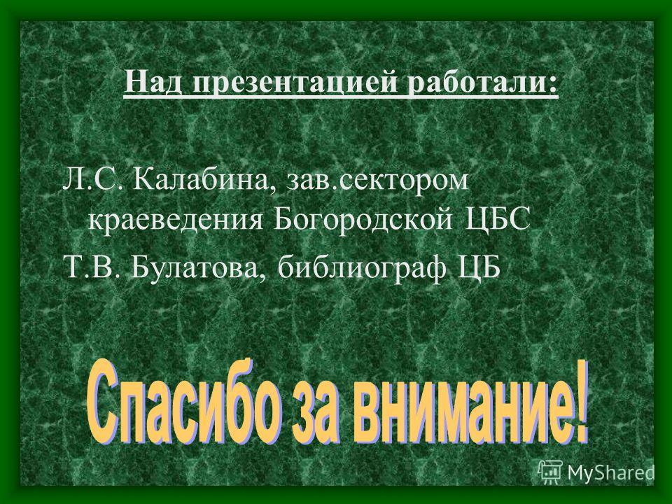 Над презентацией работали: Л.С. Калабина, зав.сектором краеведения Богородской ЦБС Т.В. Булатова, библиограф ЦБ