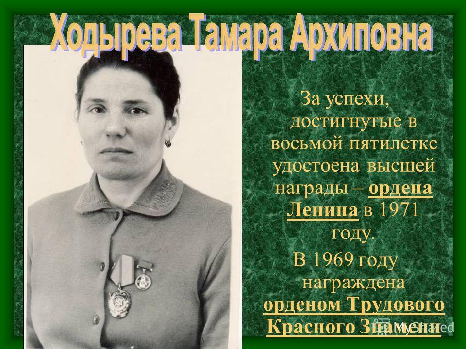 За успехи, достигнутые в восьмой пятилетке удостоена высшей награды – ордена Ленина в 1971 году. В 1969 году награждена орденом Трудового Красного Знамени
