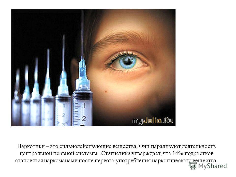 Наркотики – это сильнодействующие вещества. Они парализуют деятельность центральной нервной системы. Статистика утверждает, что 14% подростков становятся наркоманами после первого употребления наркотического вещества.