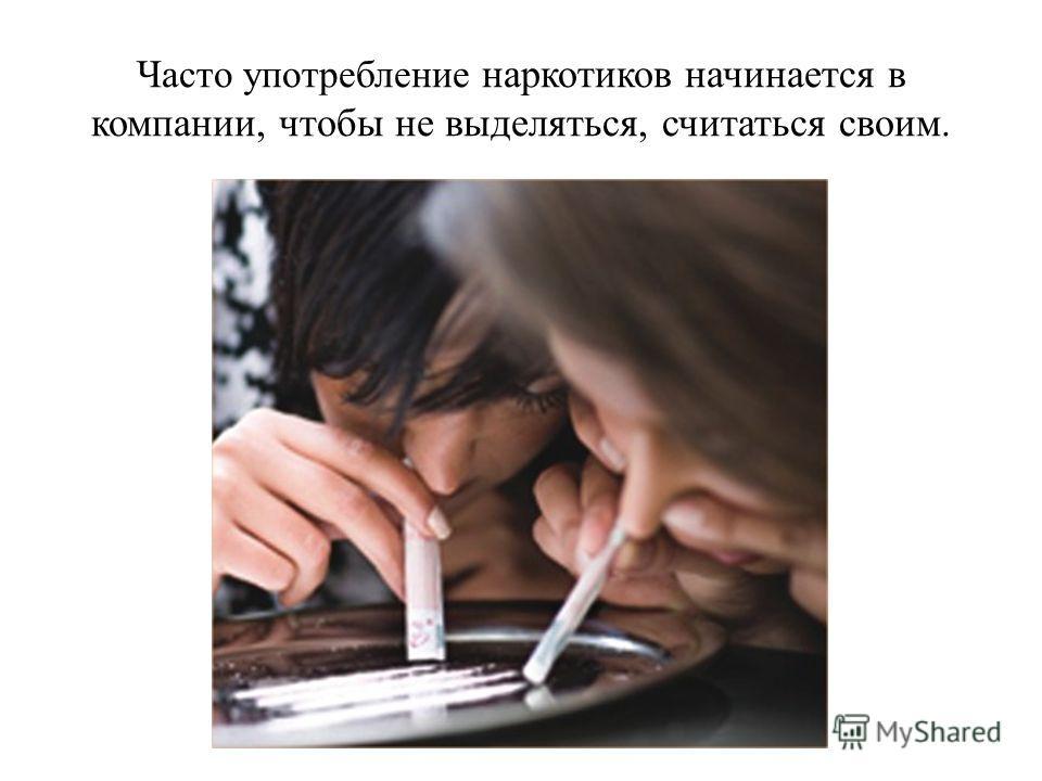 Часто употребление наркотиков начинается в компании, чтобы не выделяться, считаться своим.