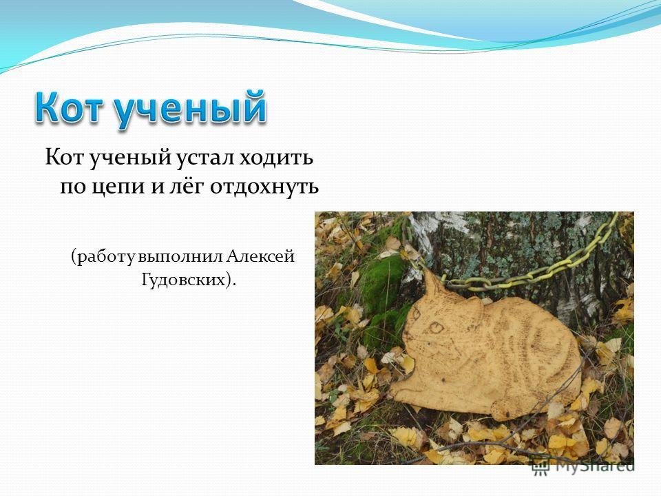 Кот ученый устал ходить по цепи и лёг отдохнуть (работу выполнил Алексей Гудовских).