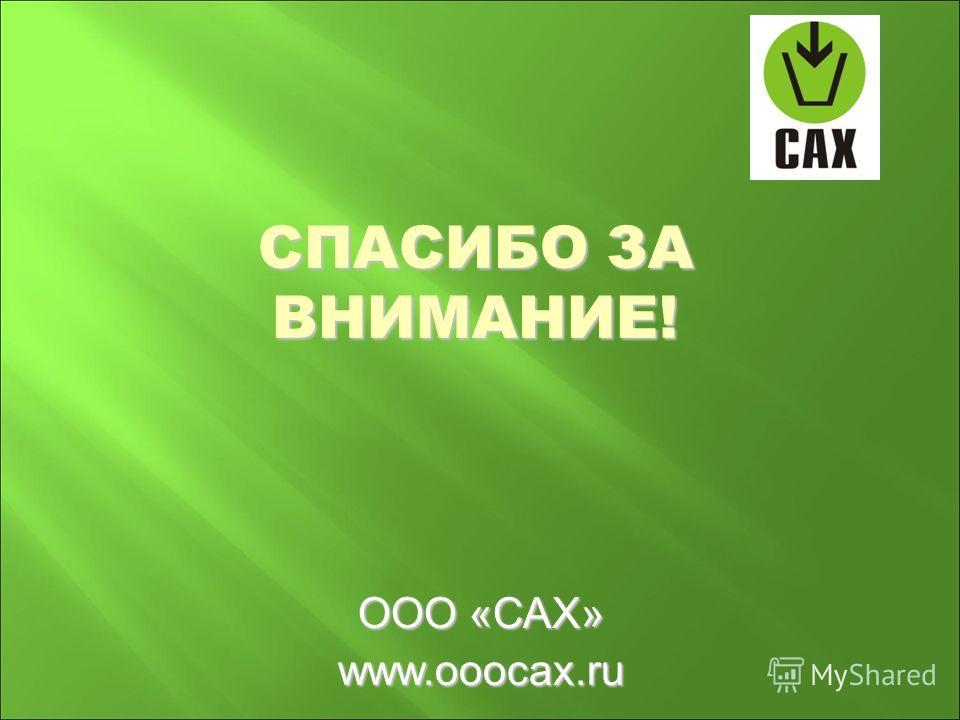 СПАСИБО ЗА ВНИМАНИЕ! ООО «САХ» www.ooocax.ru