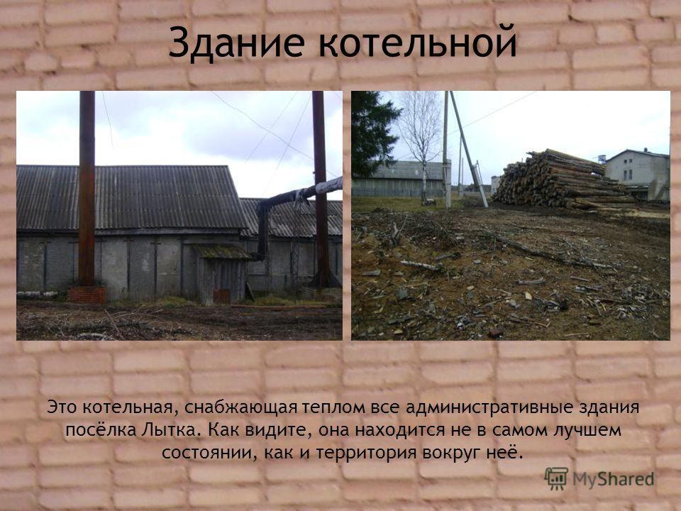 Здание котельной Это котельная, снабжающая теплом все административные здания посёлка Лытка. Как видите, она находится не в самом лучшем состоянии, как и территория вокруг неё.