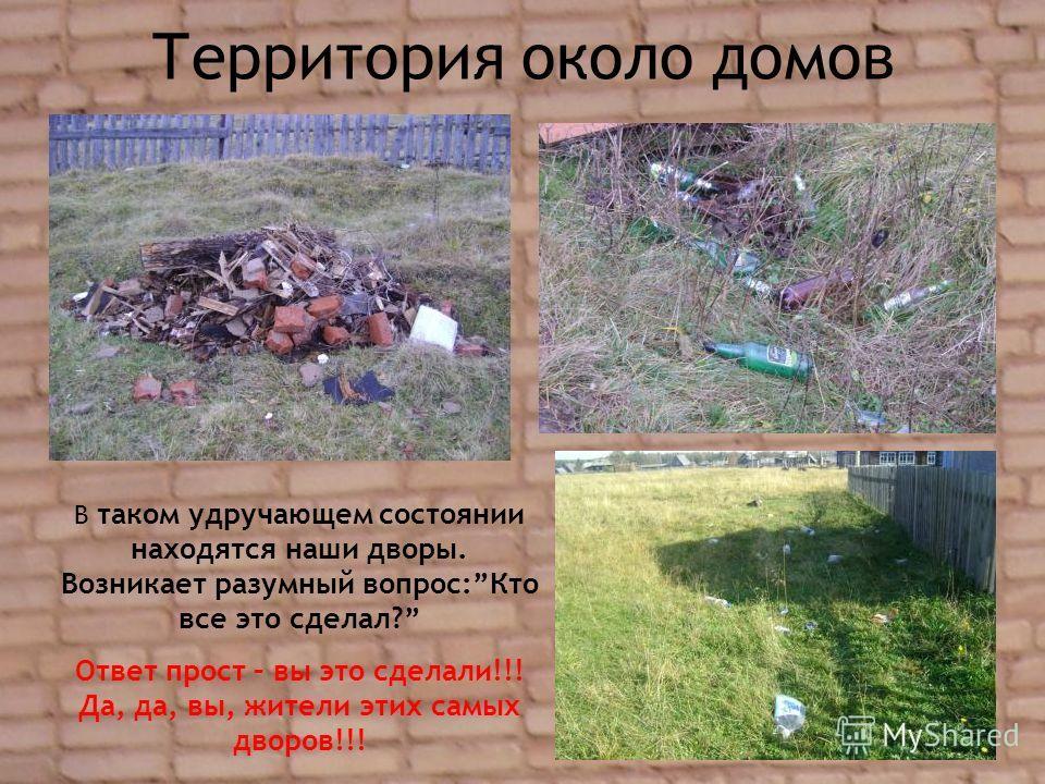 Территория около домов В таком удручающем состоянии находятся наши дворы. Возникает разумный вопрос:Кто все это сделал? Ответ прост – вы это сделали!!! Да, да, вы, жители этих самых дворов!!!