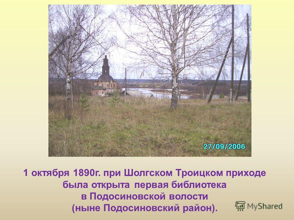 1 октября 1890г. при Шолгском Троицком приходе была открыта первая библиотека в Подосиновской волости (ныне Подосиновский район).