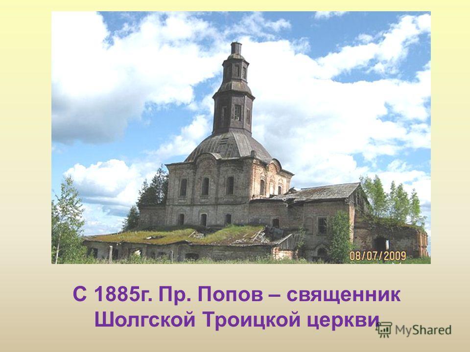 С 1885г. Пр. Попов – священник Шолгской Троицкой церкви