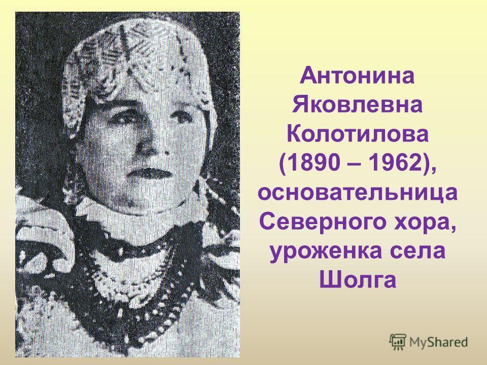 Антонина Яковлевна Колотилова (1890 – 1962), основательница Северного хора, уроженка села Шолга