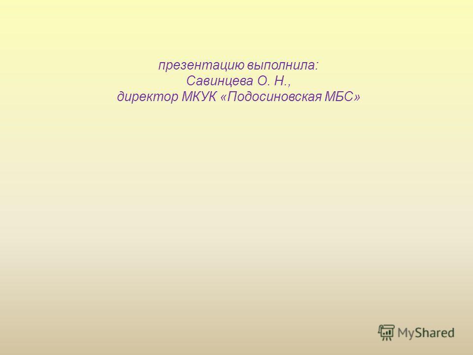 презентацию выполнила: Савинцева О. Н., директор МКУК «Подосиновская МБС»