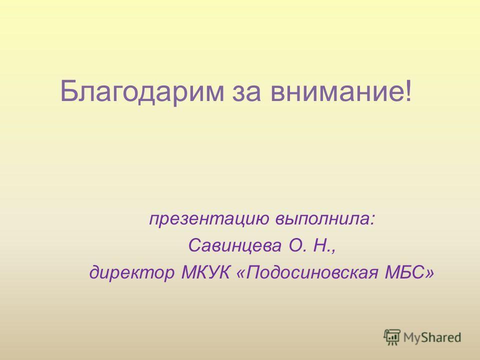 Благодарим за внимание! презентацию выполнила: Савинцева О. Н., директор МКУК «Подосиновская МБС»