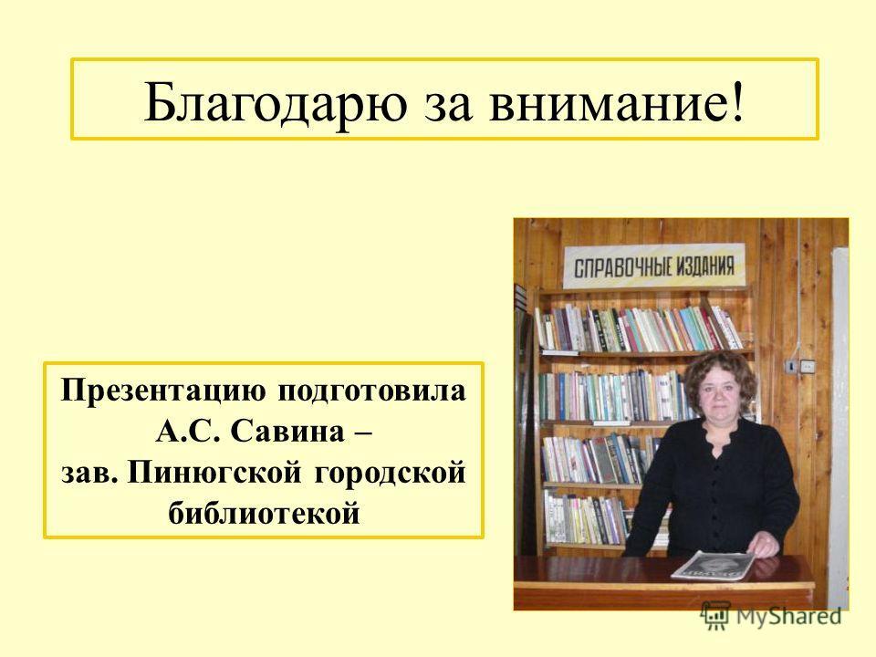 Презентацию подготовила А.С. Савина – зав. Пинюгской городской библиотекой Благодарю за внимание!