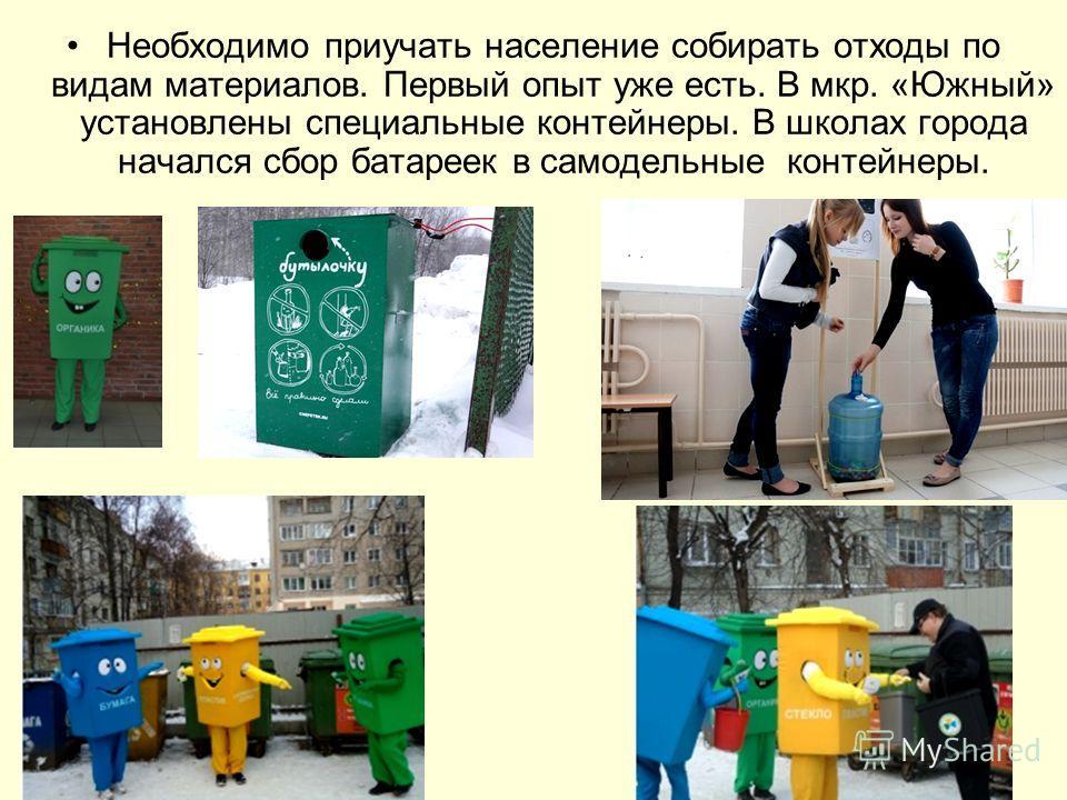 Необходимо приучать население собирать отходы по видам материалов. Первый опыт уже есть. В мкр. «Южный» установлены специальные контейнеры. В школах города начался сбор батареек в самодельные контейнеры.