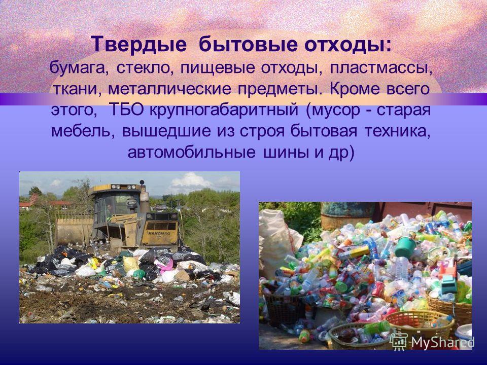 Твердые бытовые отходы: бумага, стекло, пищевые отходы, пластмассы, ткани, металлические предметы. Кроме всего этого, ТБО крупногабаритный (мусор - старая мебель, вышедшие из строя бытовая техника, автомобильные шины и др)