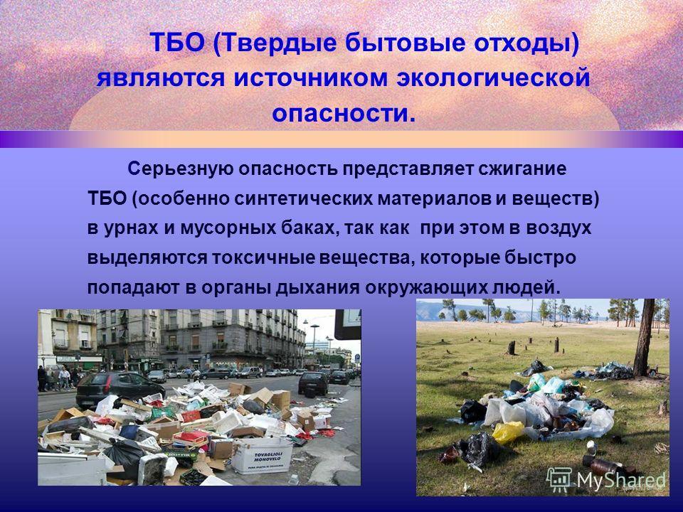 Серьезную опасность представляет сжигание ТБО (особенно синтетических материалов и веществ) в урнах и мусорных баках, так как при этом в воздух выделяются токсичные вещества, которые быстро попадают в органы дыхания окружающих людей. ТБО (Твердые быт
