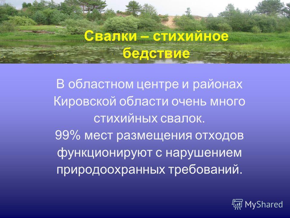 В областном центре и районах Кировской области очень много стихийных свалок. 99% мест размещения отходов функционируют с нарушением природоохранных требований. Свалки – стихийное бедствие