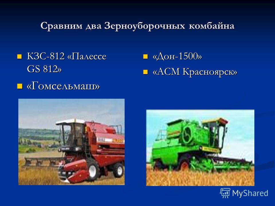 Сравним два Зерноуборочных комбайна КЗС-812 «Палессе GS 812» КЗС-812 «Палессе GS 812» «Гомсельмаш» «Гомсельмаш» «Дон-1500» «АСМ Красноярск»