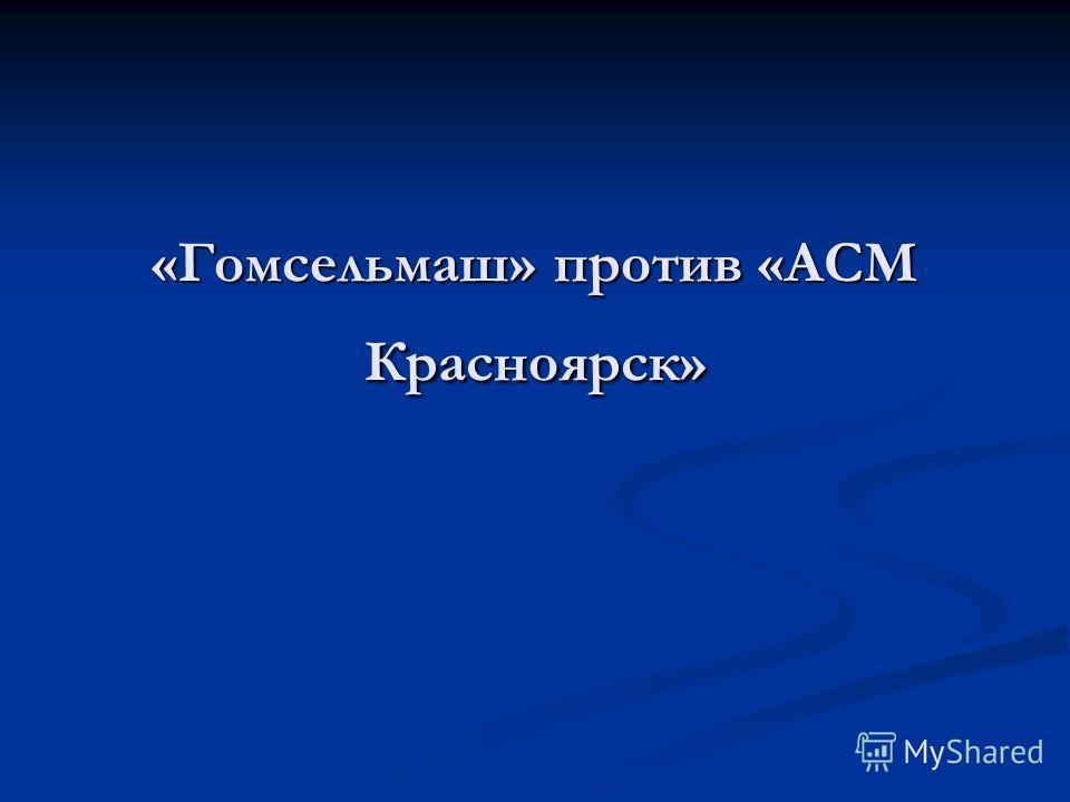 «Гомсельмаш» против «АСМ Красноярск»