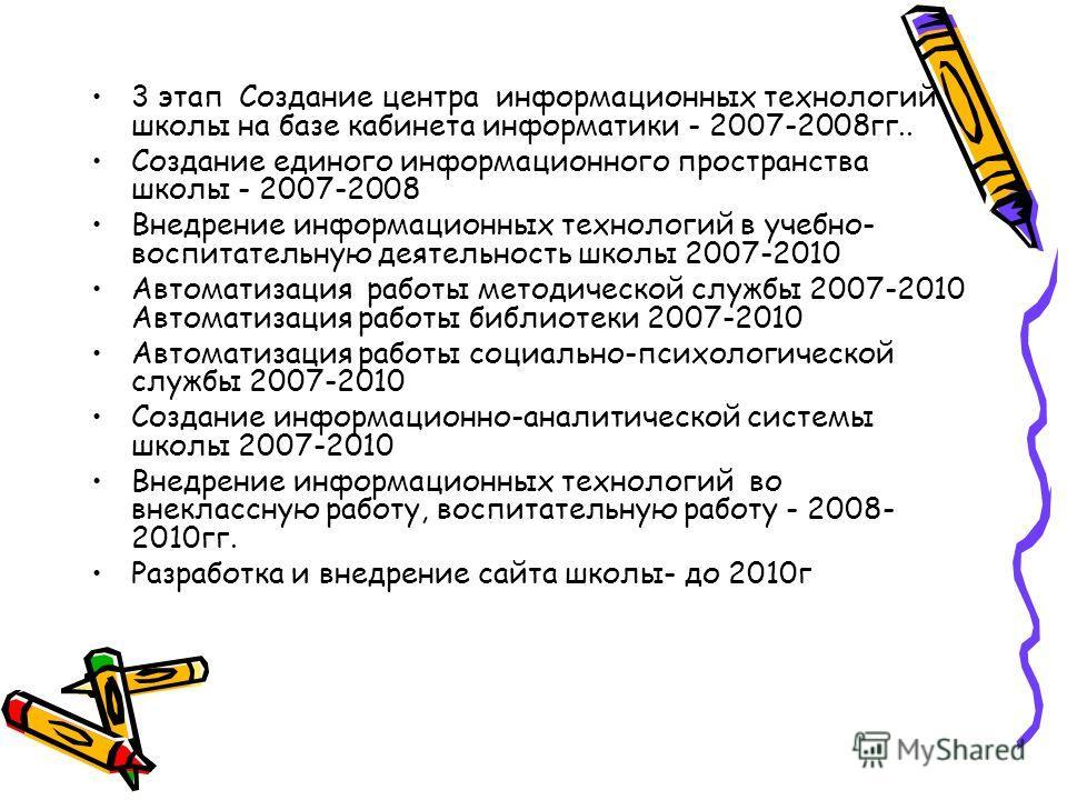 3 этап Создание центра информационных технологий школы на базе кабинета информатики - 2007-2008гг.. Создание единого информационного пространства школы - 2007-2008 Внедрение информационных технологий в учебно- воспитательную деятельность школы 2007-2