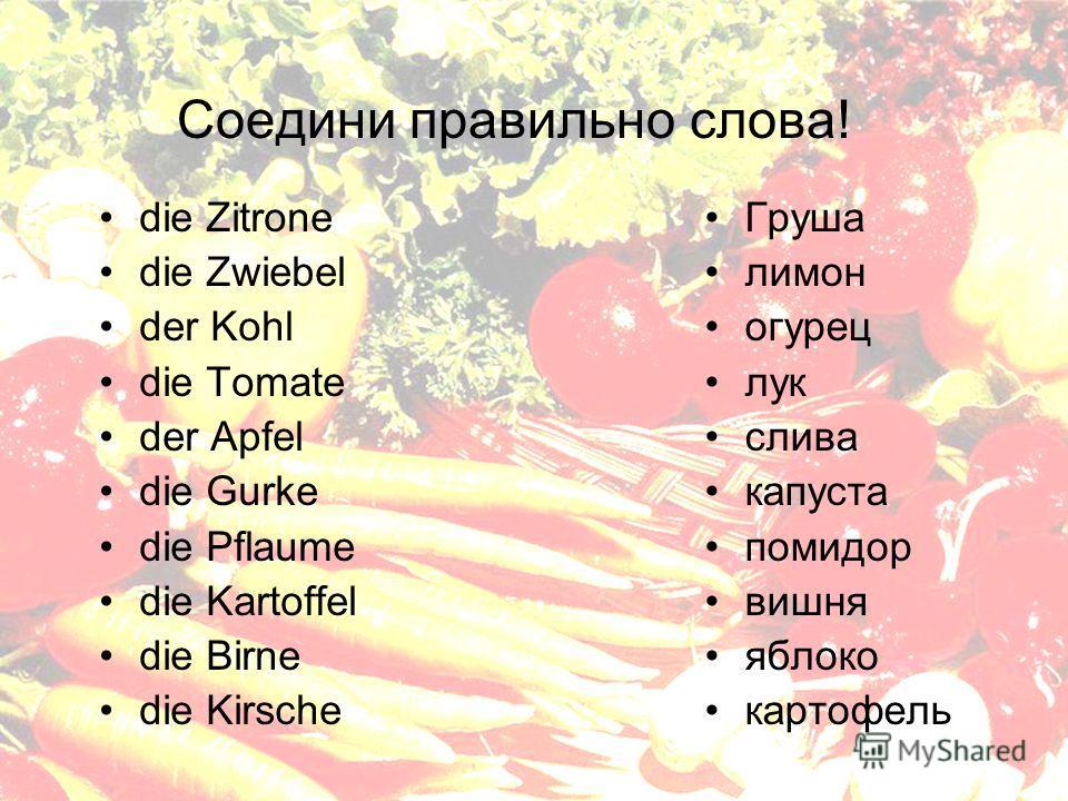 Соедини правильно слова! die Zitrone die Zwiebel der Kohl die Tomate der Apfel die Gurke die Pflaume die Kartoffel die Birne die Kirsche Груша лимон огурец лук слива капуста помидор вишня яблоко картофель
