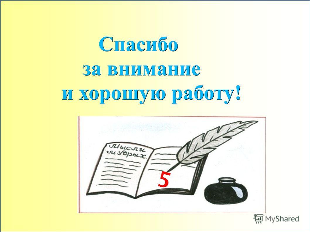 Спасибо Спасибо за внимание за внимание и хорошую работу! и хорошую работу! 5