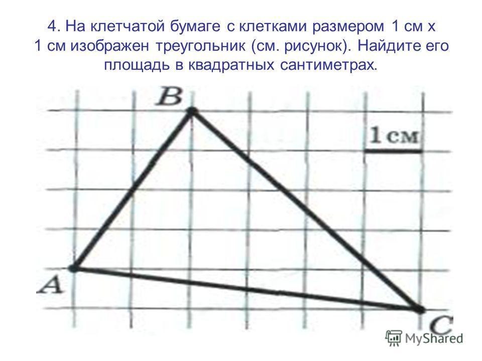 4. На клетчатой бумаге с клетками размером 1 см х 1 см изображен треугольник (см. рисунок). Найдите его площадь в квадратных сантиметрах.